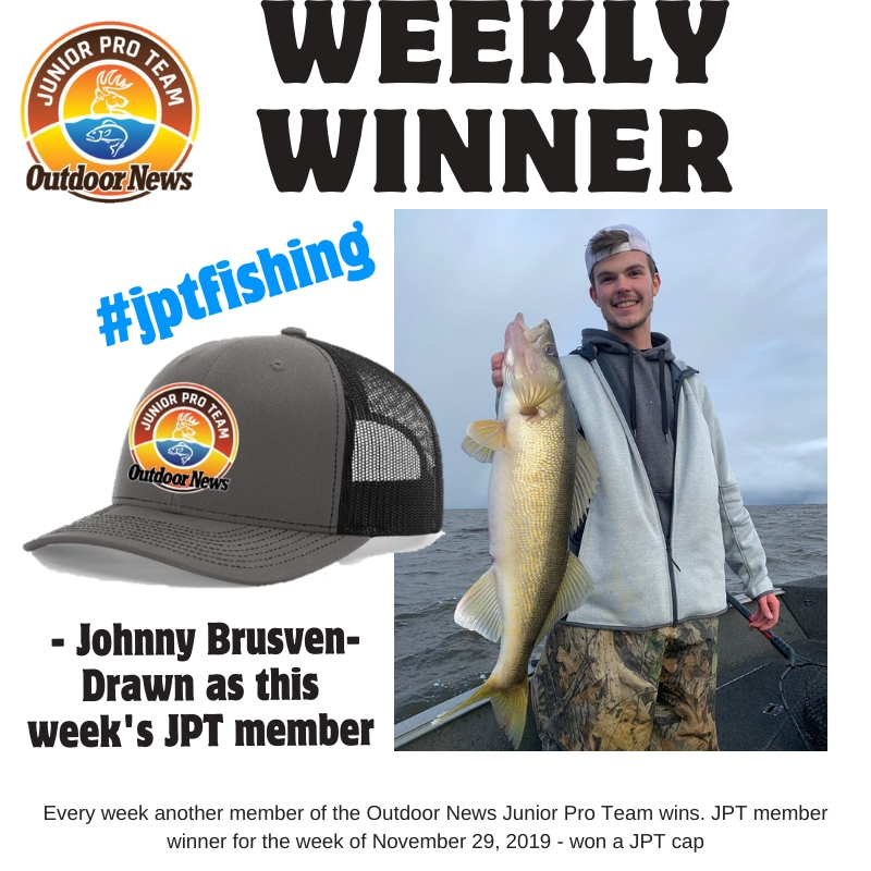 Johnny Brusven is the latest member of the Outdoor News Junior Pro Team to be drawn to win a JPT logo cap in the weekly drawing. Johnny was the winner for the week of Nov. 29 2019
