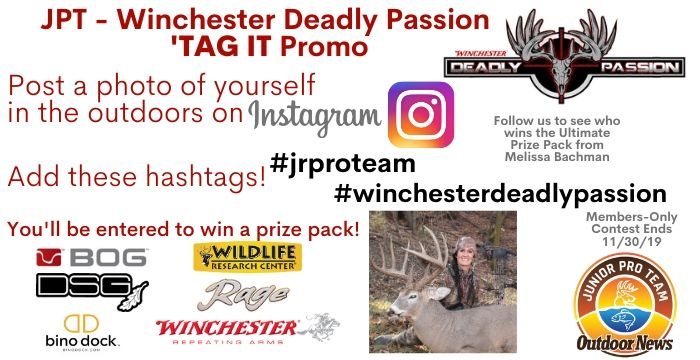 JPT MEMBERS ARE ENCOURAGED TO SHARE PHOTOS OF THEMSELVES HUNTING AND FISHING ON INSTAGRAM. TO BE ELIGIBLE FOR THE CONTEST THEY MUST INCLUDE THE HASHTAGS #JRPROTEAM AND #WINCHESTERDEADLYPASSION TO BE ELIGIBLE FOR A PRIZE PACK OF THE SAME GEAR THAT MELISSA BACHMAN USES.